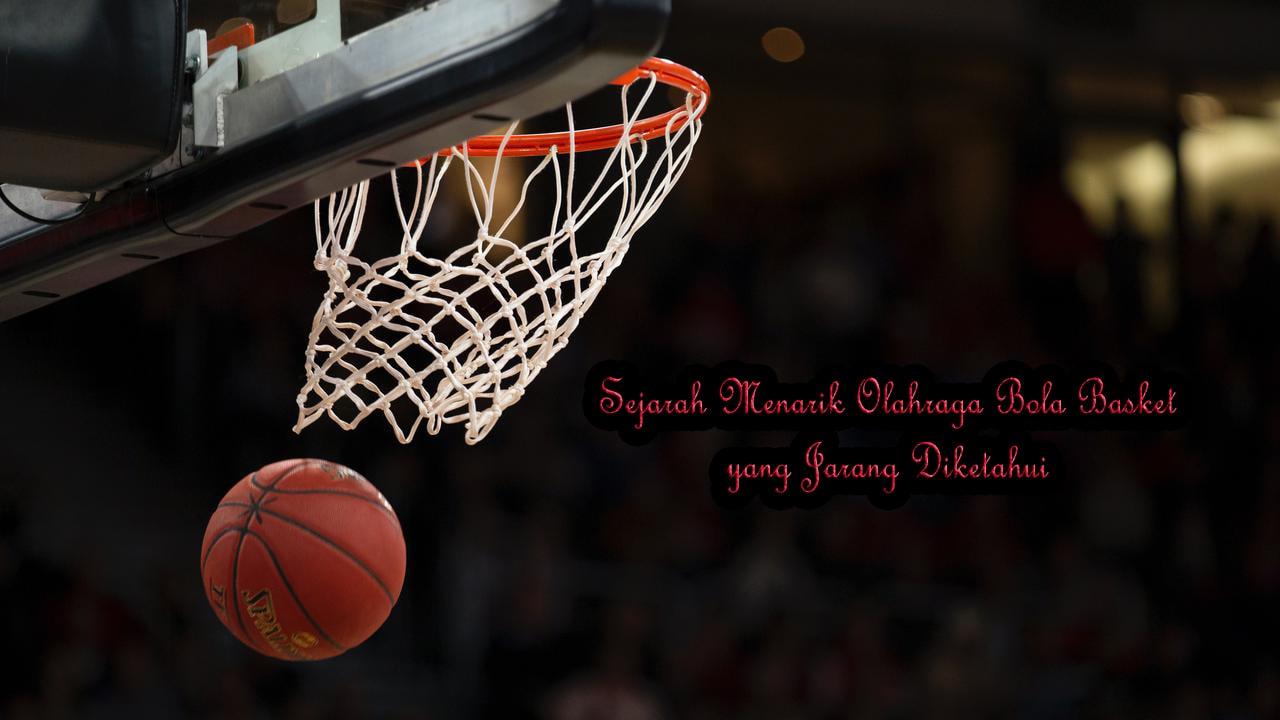 Sejarah Menarik Olahraga Basket yang Jarang Diketahui